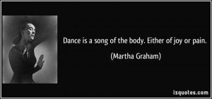 Dance is a song of the body. Either of joy or pain. - Martha Graham