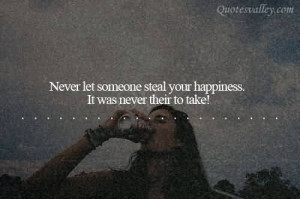 Never Let Someone Steal Your Happiness It Was Never Their To Take