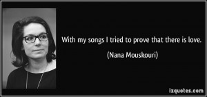 With my songs I tried to prove that there is love. - Nana Mouskouri