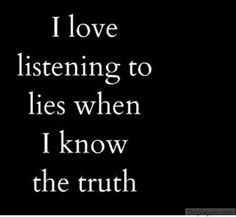 hate it. I hate to be lied to when I KNOW the truth. IT makes me ...