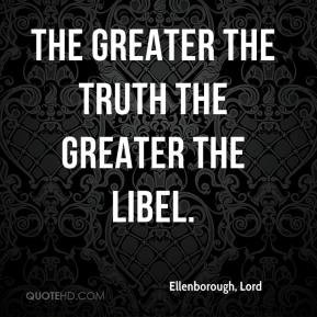 The greater the truth the greater the libel. - Ellenborough, Lord