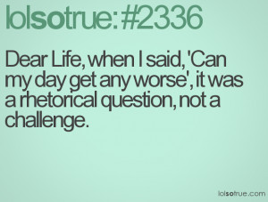 ... my day get any worse', it was a rhetorical question, not a challenge