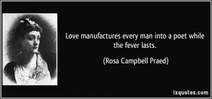 Love manufactures every man into a poet while the fever lasts. - Rosa ...