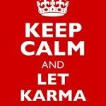 Keep calm and let the karma finish it