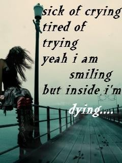 sick of crying tired of trying yeah I am smiling but beside I'm dying ...