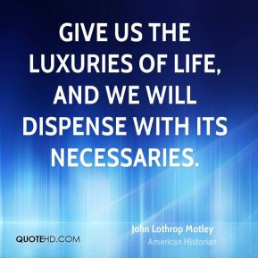 John Lothrop Motley - Give us the luxuries of life, and we will ...