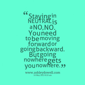 ... be moving forward or going backward but going nowhere gets you nowhere