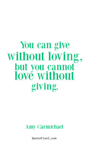Love quotes - You can give without loving, but you cannot love without ...