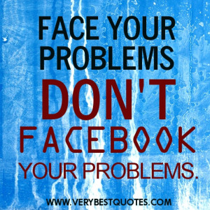 Problem quotes - Face your problems don't Facebook your problems.