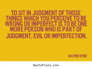 Wayne Dyer picture quotes - To sit in judgment of those things which ...