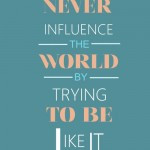 never-influence-the-world-trying-to-be-like-it-life-quotes-sayings ...