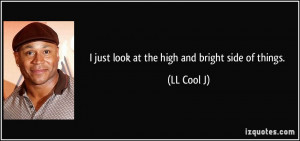 just look at the high and bright side of things. - LL Cool J