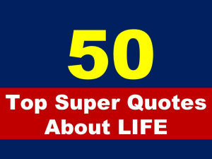 Top 50 Super Quotes About Life