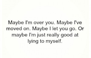 Maybe I'm over you..