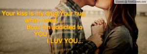 Your kiss is my drug,Your hug what i need... Bcoz I'm addicted to YOU ...