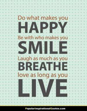 Do what makes you happy, be with who makes you smile, laugh as much as ...