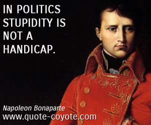 quotes - In politics stupidity is not a handicap.