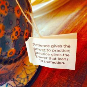 Yogi tea: Patience, practice.