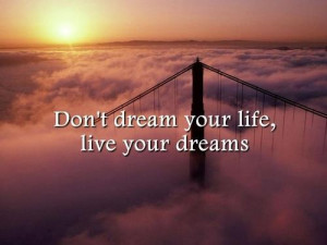 Don't Dream Your Life,Live Your Dreams ~ Dreaming Quote