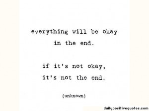 Everything will be okay in the end. If it's not okay, it's not the end ...