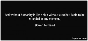 Zeal without humanity is like a ship without a rudder, liable to be ...
