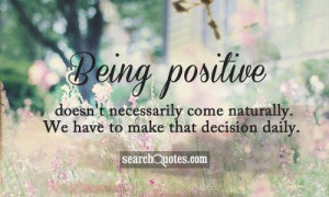 Being positive doesn't necessarily come naturally. We have to make ...