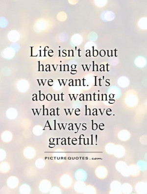 Life isn't about having what we want. It's about wanting what we have ...