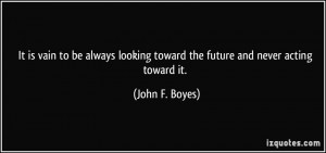 ... looking toward the future and never acting toward it. - John F. Boyes