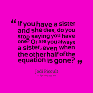 ... you always a sister, even when the other half of the equation is gone