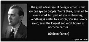 The great advantage of being a writer is that you can spy on people ...