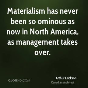 Arthur Erickson - Materialism has never been so ominous as now in ...