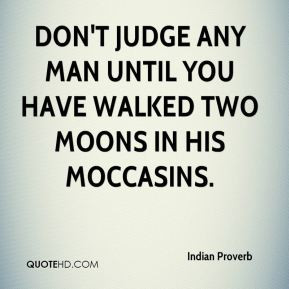 Indian Proverb - Don't judge any man until you have walked two moons ...