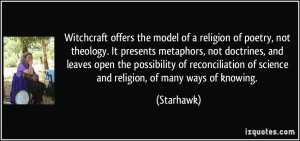 Witchcraft offers the model of a religion of poetry, not theology. It ...