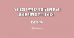 """You can't ever be really free if you admire somebody too much."""""""