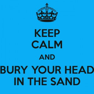 KEEP CALM AND BURY YOUR HEAD IN THE SAND