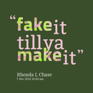 Quotes Picture: fake it till ya make it