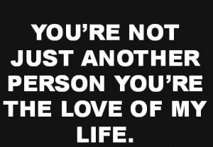 You're not just another person you're the love of my life.