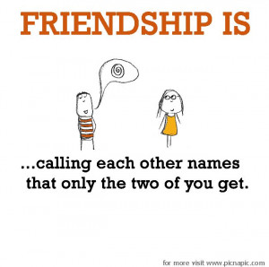 Friendship is, calling each other secret names. This reminds me of you ...