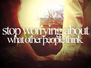 Stop worrying about what other people think.