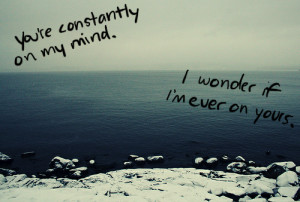You're constantly on my mind. i wonder if i'm ever on yours.