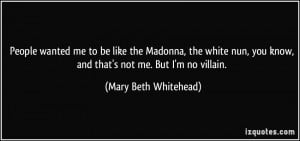 People wanted me to be like the Madonna, the white nun, you know, and ...