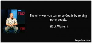 The only way you can serve God is by serving other people. - Rick ...