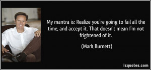 ... accept it. That doesn't mean I'm not frightened of it. - Mark Burnett