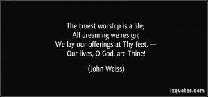 ... offerings at Thy feet, — Our lives, O God, are Thine! - John Weiss