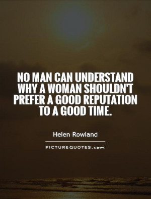 No man can understand why a woman shouldn't prefer a good reputation ...