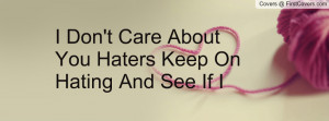don't care about you haters keep on hating and see if i care ...