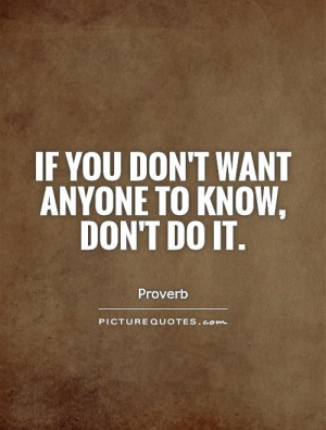 If you don't want anyone to know, don't do it. Picture Quote #1