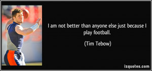 am not better than anyone else just because I play football. - Tim ...