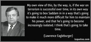 the way, is, if the war on terrorism is successful over time, in its ...
