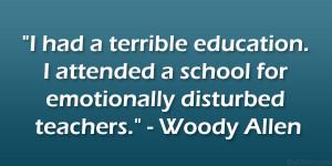 "... school for emotionally disturbed teachers."" – Woody Allen"